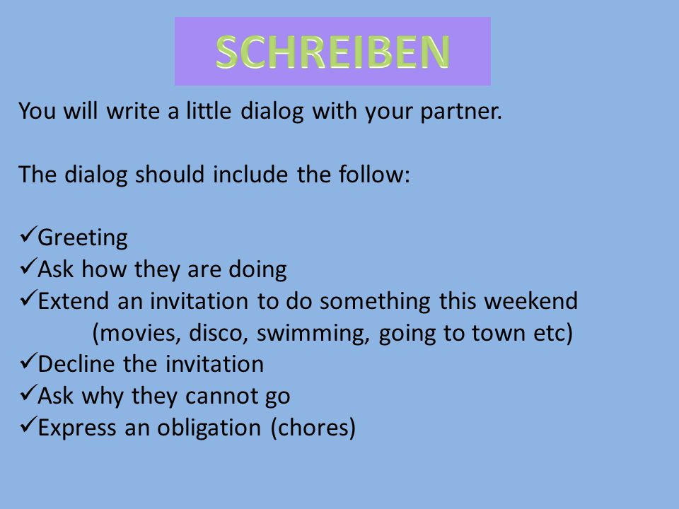 You will write a little dialog with your partner. The dialog should include the follow: Greeting Ask how they are doing Extend an invitation to do som