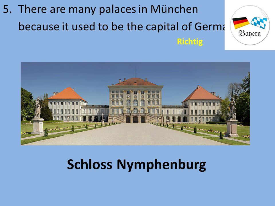 5.There are many palaces in München because it used to be the capital of Germany. Richtig Schloss Nymphenburg