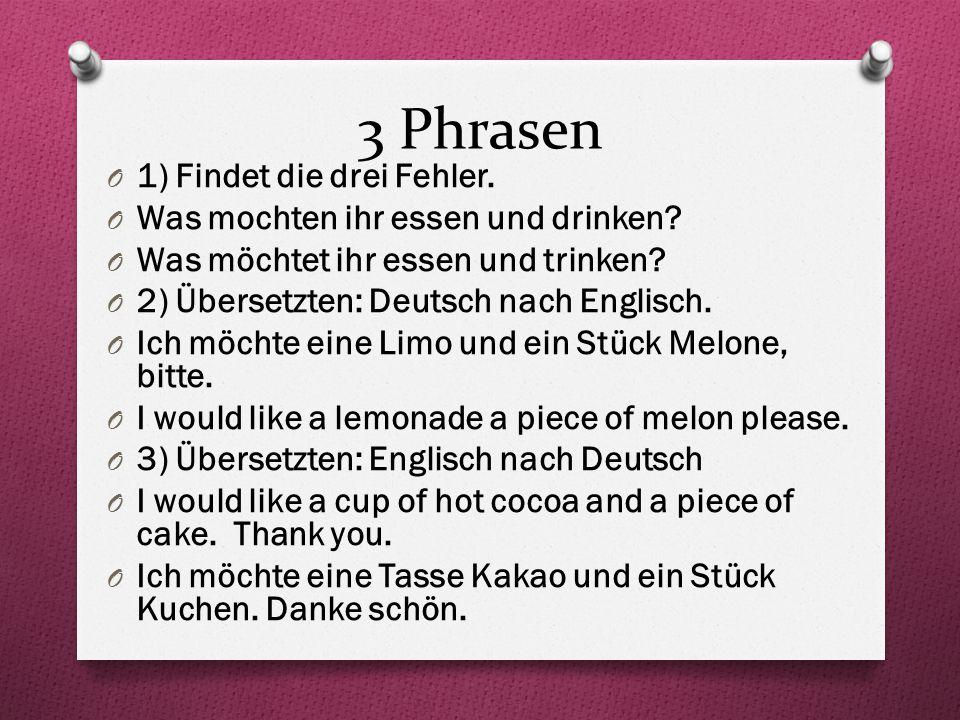 3 Phrasen O 1) Findet die drei Fehler. O Was mochten ihr essen und drinken? O Was möchtet ihr essen und trinken? O 2) Übersetzten: Deutsch nach Englis