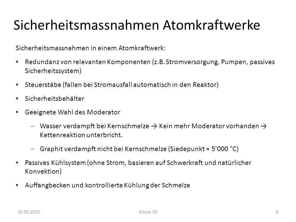 Sicherheitsmassnahmen Atomkraftwerke 20.05.2015Klasse 5K8 Sicherheitsmassnahmen in einem Atomkraftwerk: Redundanz von relevanten Komponenten (z.B. Str