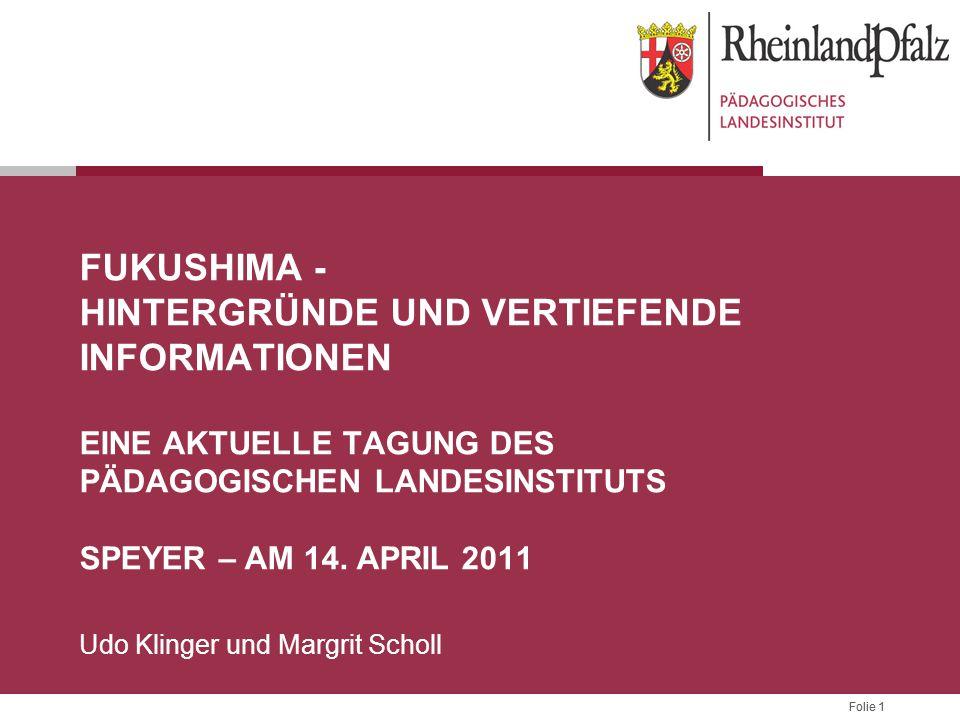 Folie 1 FUKUSHIMA - HINTERGRÜNDE UND VERTIEFENDE INFORMATIONEN EINE AKTUELLE TAGUNG DES PÄDAGOGISCHEN LANDESINSTITUTS SPEYER – AM 14. APRIL 2011 Udo K