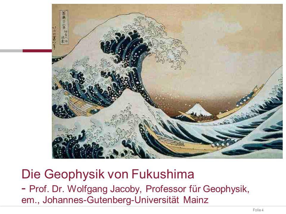 Folie 4 Die Geophysik von Fukushima - Prof. Dr. Wolfgang Jacoby, Professor für Geophysik, em., Johannes-Gutenberg-Universität Mainz