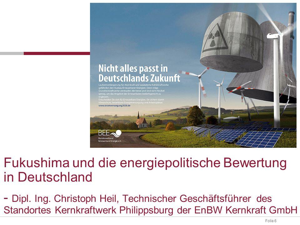Folie 6 Fukushima und die energiepolitische Bewertung in Deutschland - Dipl. Ing. Christoph Heil, Technischer Geschäftsführer des Standortes Kernkraft