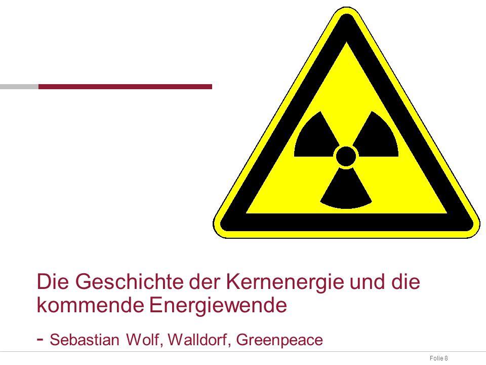Folie 8 Die Geschichte der Kernenergie und die kommende Energiewende - Sebastian Wolf, Walldorf, Greenpeace