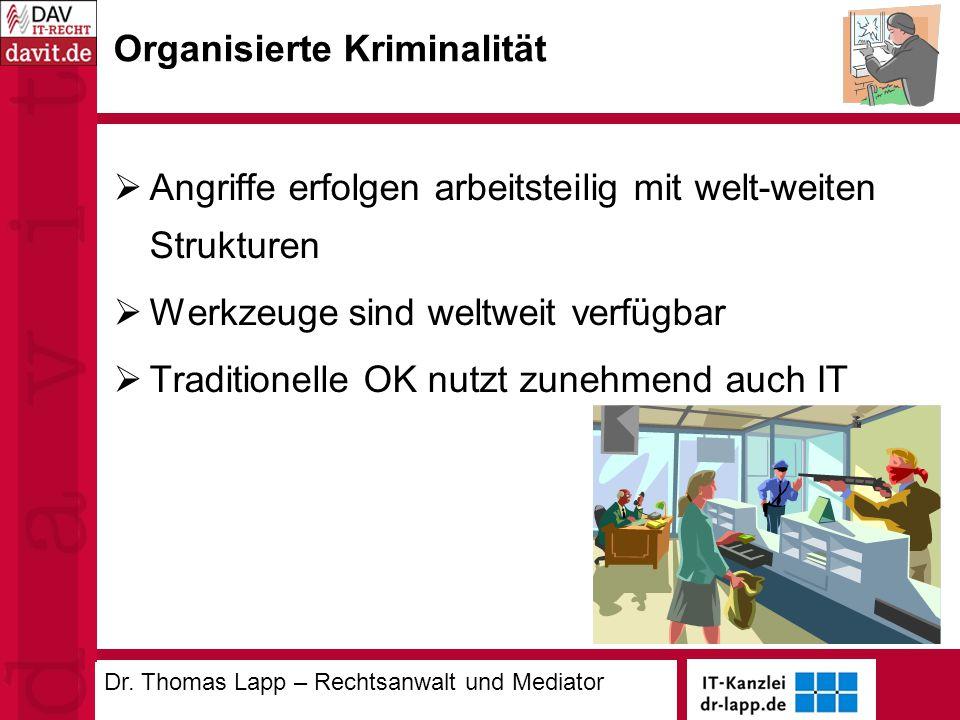 Organisierte Kriminalität  Angriffe erfolgen arbeitsteilig mit welt-weiten Strukturen  Werkzeuge sind weltweit verfügbar  Traditionelle OK nutzt zunehmend auch IT Dr.