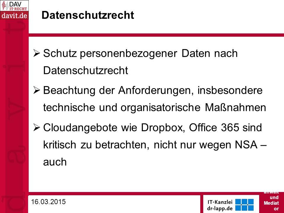 Datenschutzrecht  Schutz personenbezogener Daten nach Datenschutzrecht  Beachtung der Anforderungen, insbesondere technische und organisatorische Maßnahmen  Cloudangebote wie Dropbox, Office 365 sind kritisch zu betrachten, nicht nur wegen NSA – auch 16.03.2015 Dr.