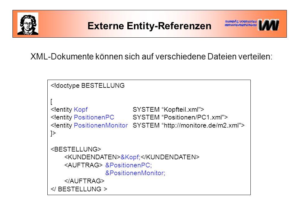 Externe Entity-Referenzen <!doctype BESTELLUNG [ ]> &Kopf; &PositionenPC; &PositionenMonitor; XML-Dokumente können sich auf verschiedene Dateien verteilen: