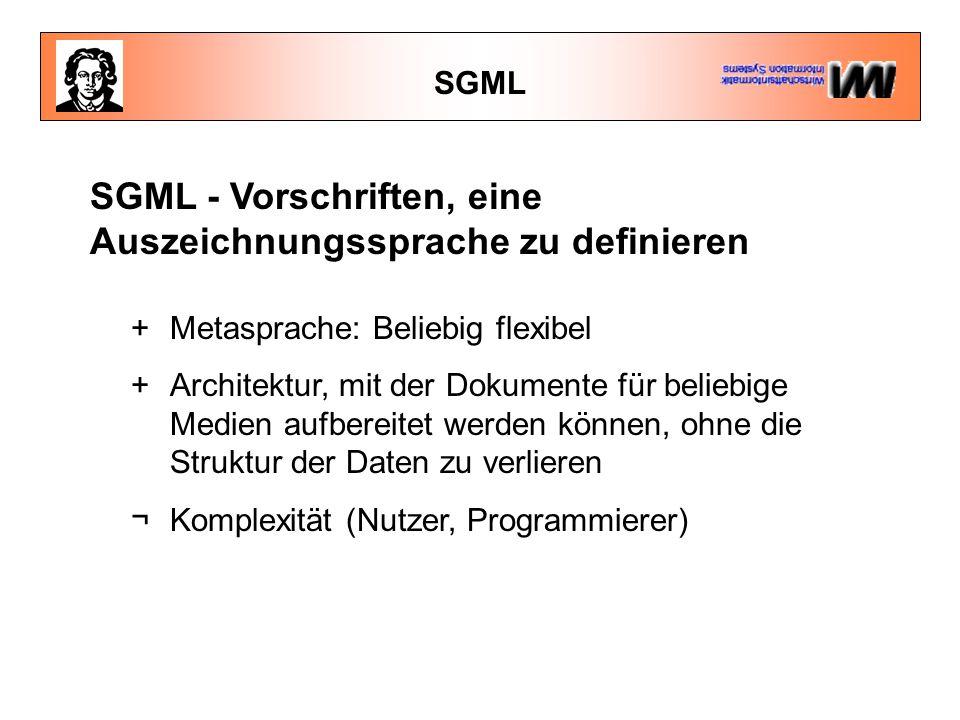 SGML SGML - Vorschriften, eine Auszeichnungssprache zu definieren +Metasprache: Beliebig flexibel +Architektur, mit der Dokumente für beliebige Medien aufbereitet werden können, ohne die Struktur der Daten zu verlieren ¬Komplexität (Nutzer, Programmierer)