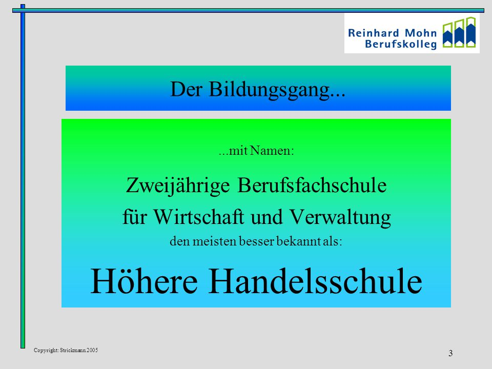 Copyright: Strickmann 2005 3 Der Bildungsgang......mit Namen: Zweijährige Berufsfachschule für Wirtschaft und Verwaltung den meisten besser bekannt als: Höhere Handelsschule