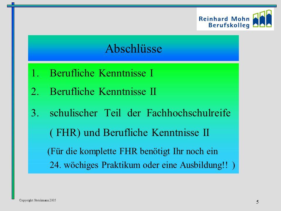 Copyright: Strickmann 2005 5 Abschlüsse 1.Berufliche Kenntnisse I 2.Berufliche Kenntnisse II 3.schulischer Teil der Fachhochschulreife ( FHR) und Berufliche Kenntnisse II (Für die komplette FHR benötigt Ihr noch ein 24.