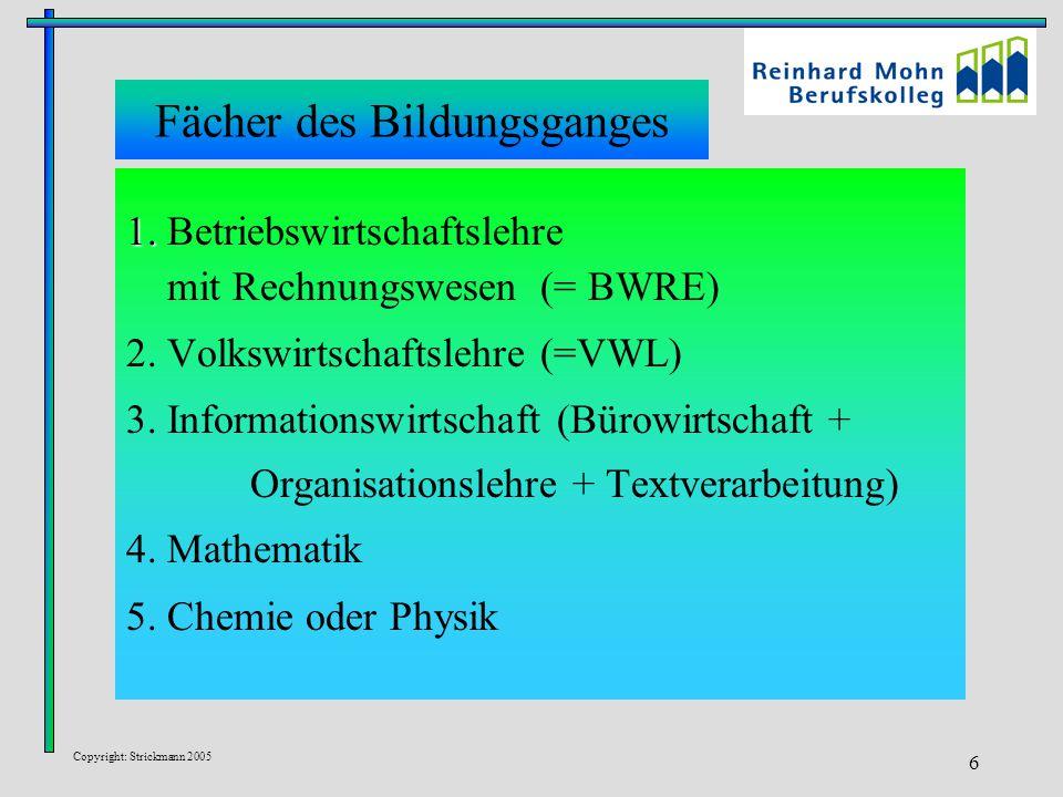 Copyright: Strickmann 2005 6 Fächer des Bildungsganges 1. 1. Betriebswirtschaftslehre mit Rechnungswesen (= BWRE) 2. Volkswirtschaftslehre (=VWL) 3. I