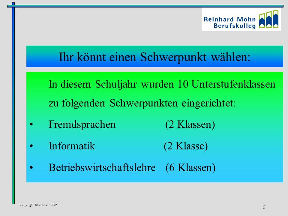 Copyright: Strickmann 2005 8 Ihr könnt einen Schwerpunkt wählen: In diesem Schuljahr wurden 10 Unterstufenklassen zu folgenden Schwerpunkten eingerichtet: Fremdsprachen (2 Klassen) Informatik (2 Klasse) Betriebswirtschaftslehre (6 Klassen)