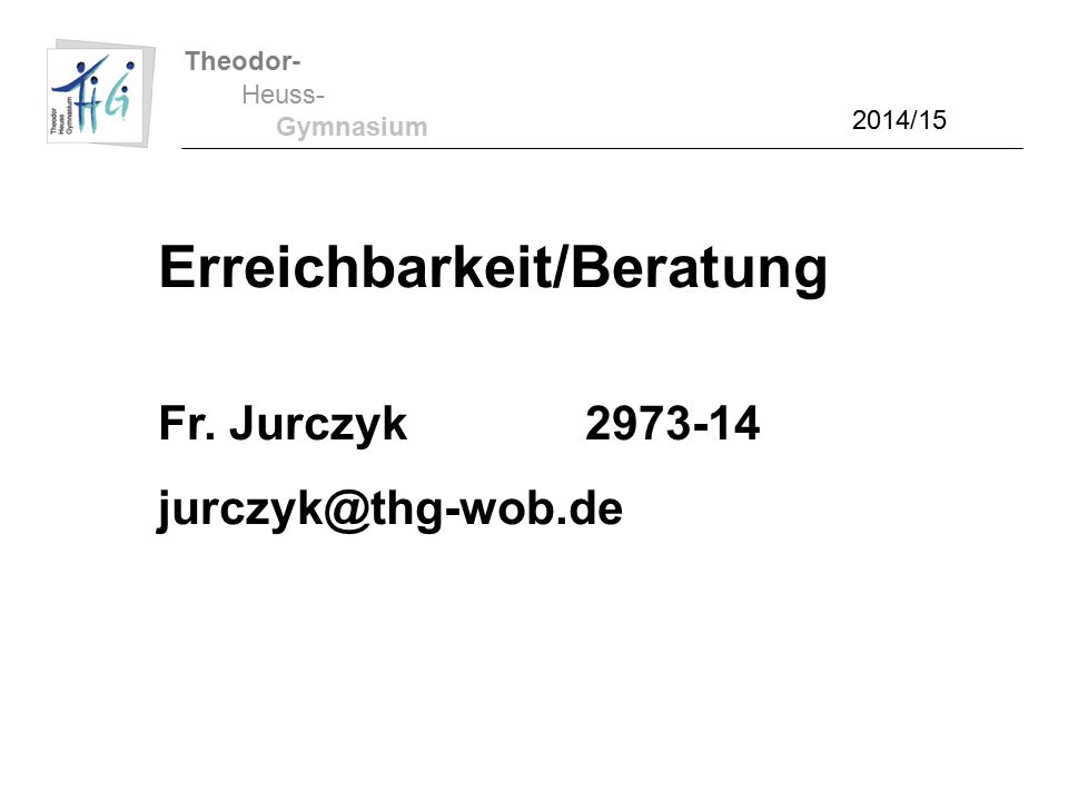 Theodor- Heuss- Gymnasium Erreichbarkeit/Beratung Fr. Jurczyk2973-14 jurczyk@thg-wob.de 2014/15
