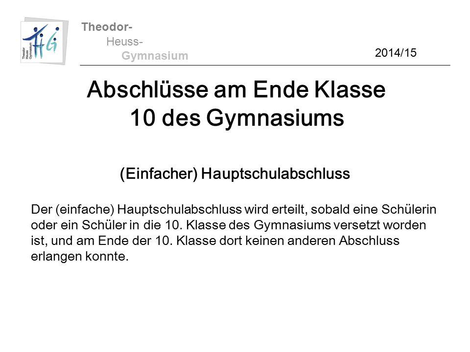 Theodor- Heuss- Gymnasium 2014/15 Abschlüsse am Ende Klasse 10 des Gymnasiums (Einfacher) Hauptschulabschluss Der (einfache) Hauptschulabschluss wird erteilt, sobald eine Schülerin oder ein Schüler in die 10.