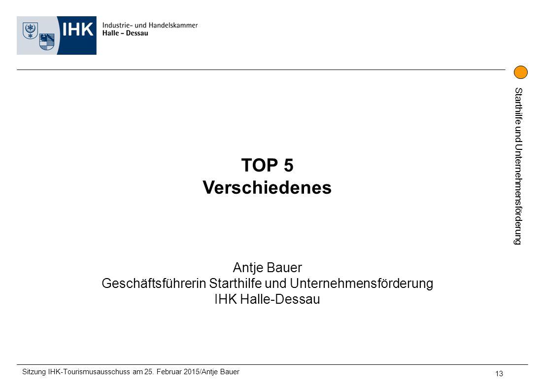 Starthilfe und Unternehmensförderung TOP 5 Verschiedenes Antje Bauer Geschäftsführerin Starthilfe und Unternehmensförderung IHK Halle-Dessau Sitzung IHK-Tourismusausschuss am 25.