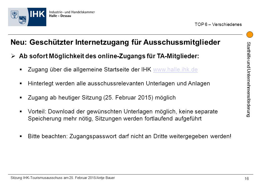 Starthilfe und Unternehmensförderung TOP 6 – Verschiedenes Sitzung IHK-Tourismusausschuss am 25. Februar 2015/Antje Bauer 16  Ab sofort Möglichkeit d