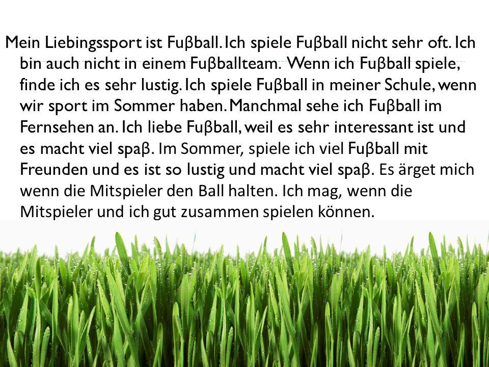 Mein Liebingssport ist Fu β ball. Ich spiele Fu β ball nicht sehr oft. Ich bin auch nicht in einem Fu β ballteam. Wenn ich Fu β ball spiele, finde ich