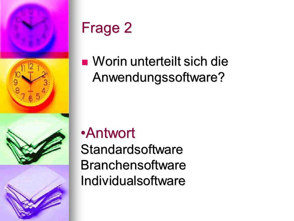 Frage 2 Worin unterteilt sich die Anwendungssoftware? Worin unterteilt sich die Anwendungssoftware? Antwort Standardsoftware Branchensoftware Individu