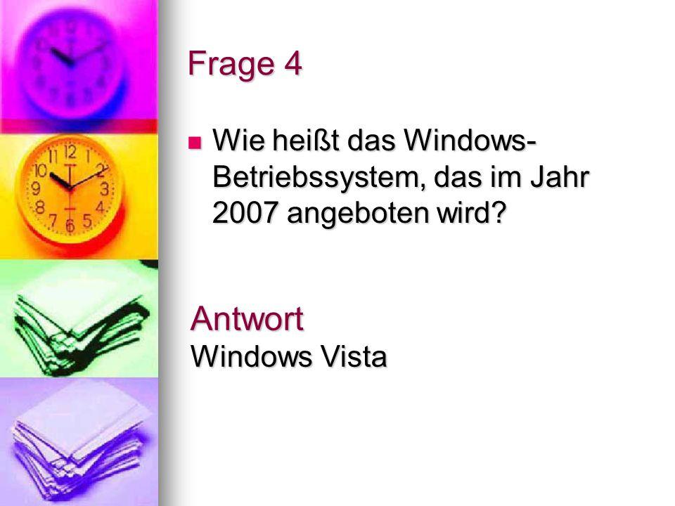 Frage 4 Wie heißt das Windows- Betriebssystem, das im Jahr 2007 angeboten wird? Wie heißt das Windows- Betriebssystem, das im Jahr 2007 angeboten wird
