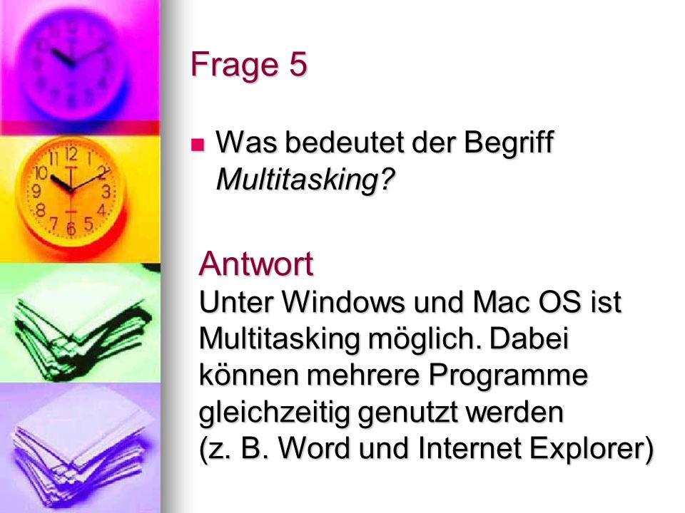 Frage 5 Was bedeutet der Begriff Multitasking? Was bedeutet der Begriff Multitasking? Antwort Unter Windows und Mac OS ist Multitasking möglich. Dabei