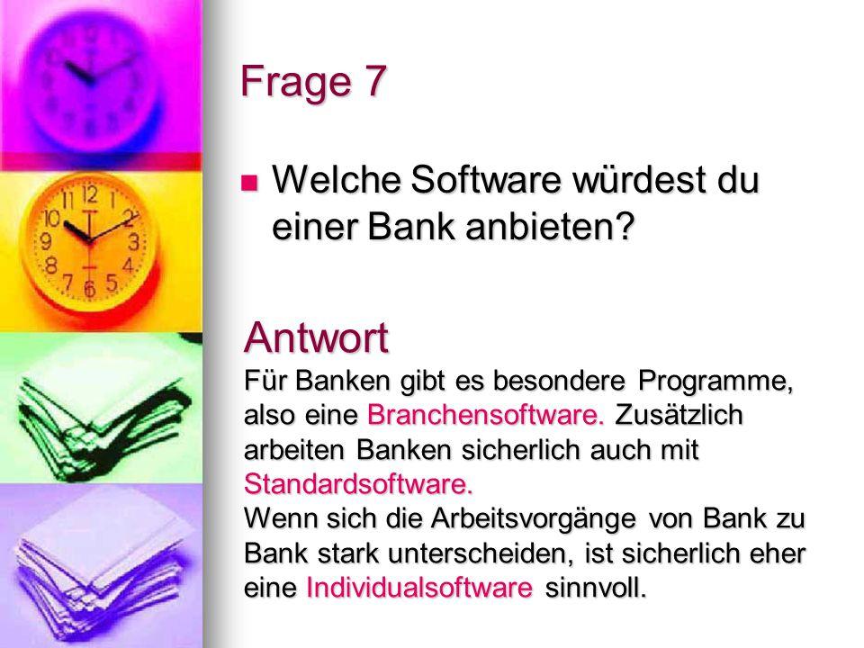 Frage 7 Welche Software würdest du einer Bank anbieten? Welche Software würdest du einer Bank anbieten? Antwort Für Banken gibt es besondere Programme