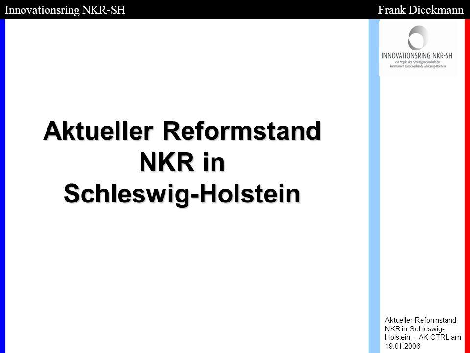 Umstellung gilt für alle Aktueller Reformstand NKR in Schleswig- Holstein – AK CTRL am 19.01.2006 Innovationsring NKR-SH Frank Dieckmann - - z.