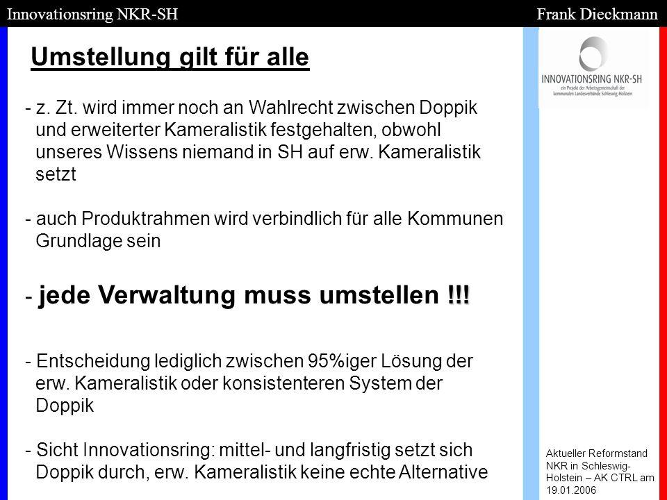 Umstellung gilt für alle Aktueller Reformstand NKR in Schleswig- Holstein – AK CTRL am 19.01.2006 Innovationsring NKR-SH Frank Dieckmann - - z. Zt. wi