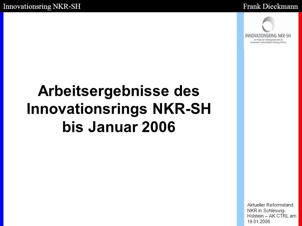 Arbeitsergebnisse des Innovationsrings NKR-SH bis Januar 2006 Aktueller Reformstand NKR in Schleswig- Holstein – AK CTRL am 19.01.2006 Innovationsring