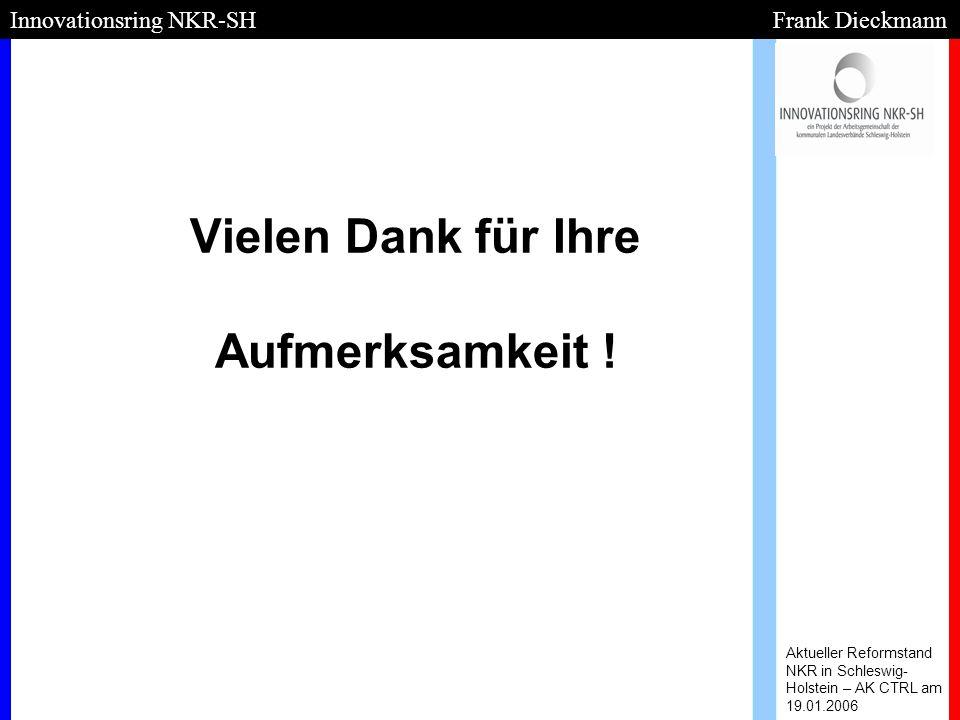 Vielen Dank für Ihre Aufmerksamkeit ! Aktueller Reformstand NKR in Schleswig- Holstein – AK CTRL am 19.01.2006 Innovationsring NKR-SH Frank Dieckmann