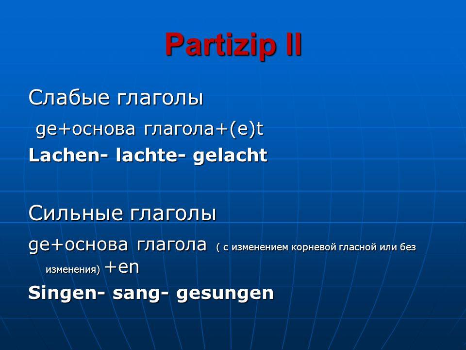 Partizip ll Слабые глаголы ge+основа глагола+(e)t ge+основа глагола+(e)t Lachen- lachte- gelacht Сильные глаголы ge+основа глагола ( с изменением корн