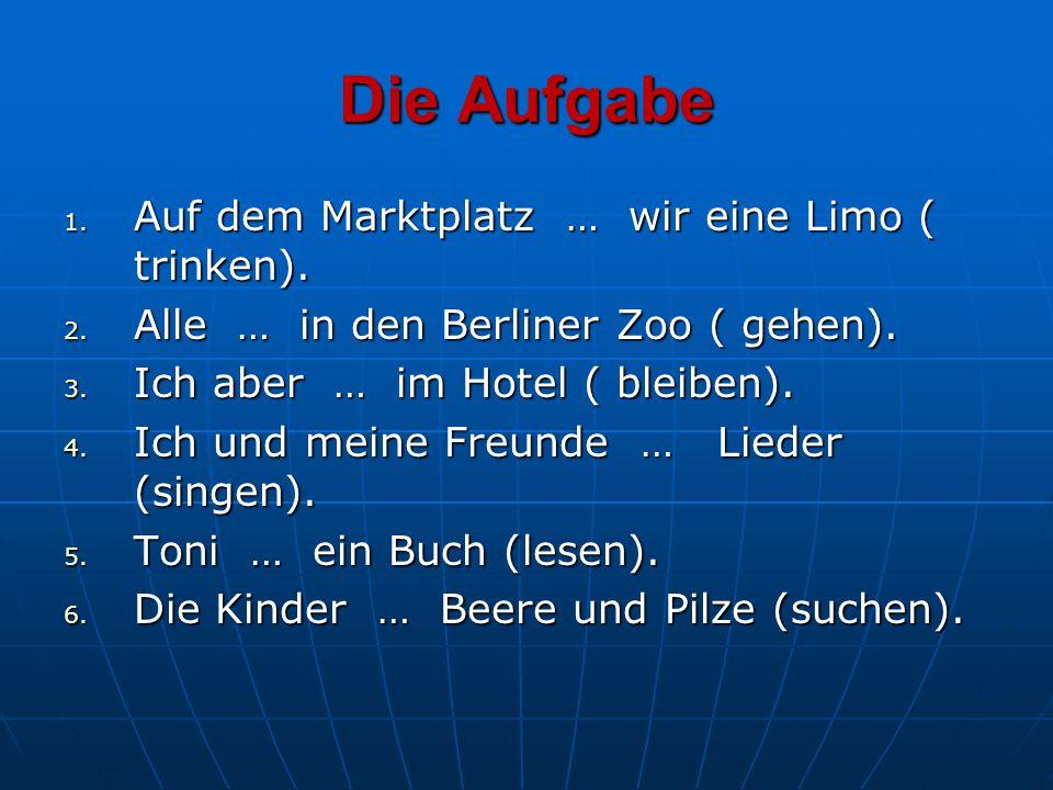Die Aufgabe 1. Auf dem Marktplatz … wir eine Limo ( trinken). 2. Alle … in den Berliner Zoo ( gehen). 3. Ich aber … im Hotel ( bleiben). 4. Ich und me
