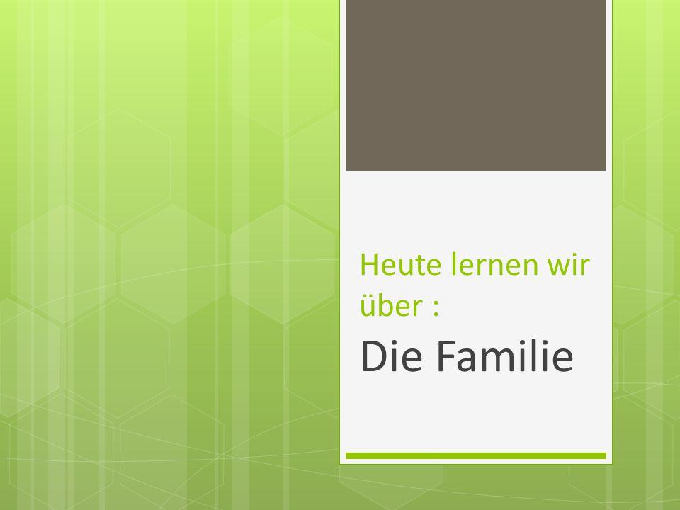 Heute lernen wir über : Die Familie