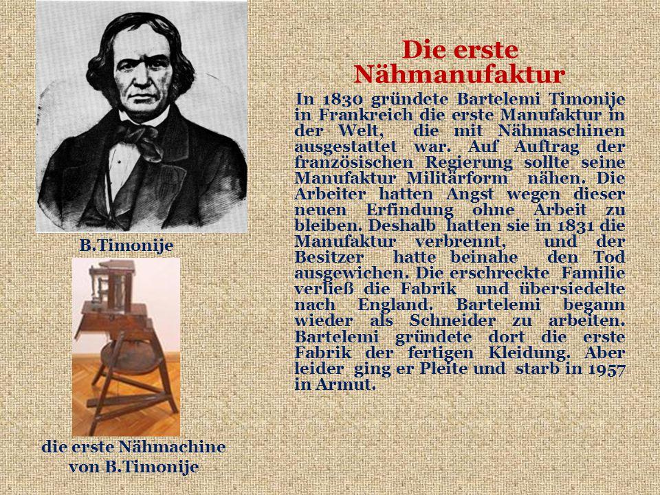 Die erste Nähmanufaktur In 1830 gründete Bartelemi Timonije in Frankreich die erste Manufaktur in der Welt, die mit Nähmaschinen ausgestattet war.