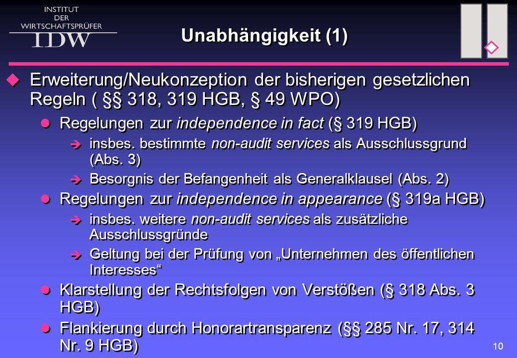 10 Unabhängigkeit (1)  Erweiterung/Neukonzeption der bisherigen gesetzlichen Regeln ( §§ 318, 319 HGB, § 49 WPO) Regelungen zur independence in fact (§ 319 HGB)  insbes.