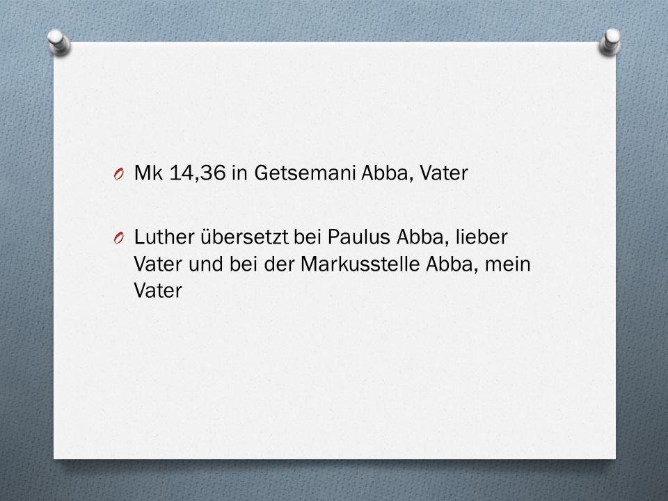 O Mk 14,36 in Getsemani Abba, Vater O Luther übersetzt bei Paulus Abba, lieber Vater und bei der Markusstelle Abba, mein Vater