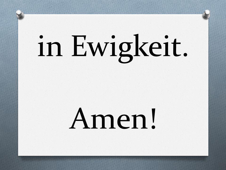 in Ewigkeit. Amen!
