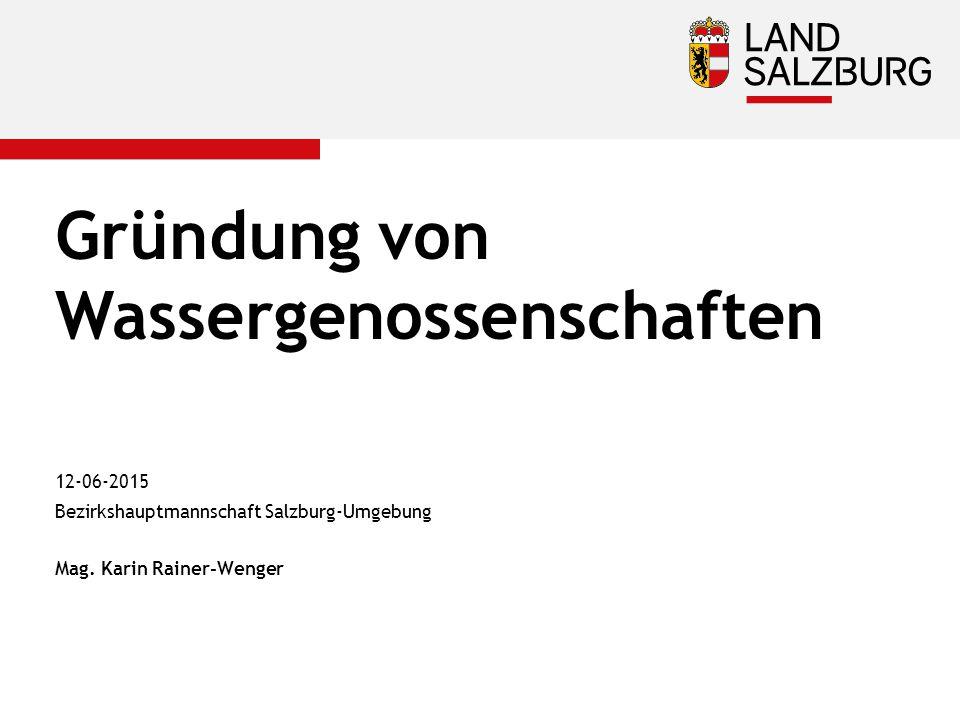Gründung von Wassergenossenschaften 12-06-2015 Bezirkshauptmannschaft Salzburg-Umgebung Mag. Karin Rainer-Wenger