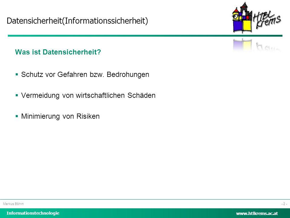 Datensicherheit(Informationssicherheit) Informationstechnologie Markus Böhm www.htlkrems.ac.at - 2 - Was ist Datensicherheit?  Schutz vor Gefahren bz