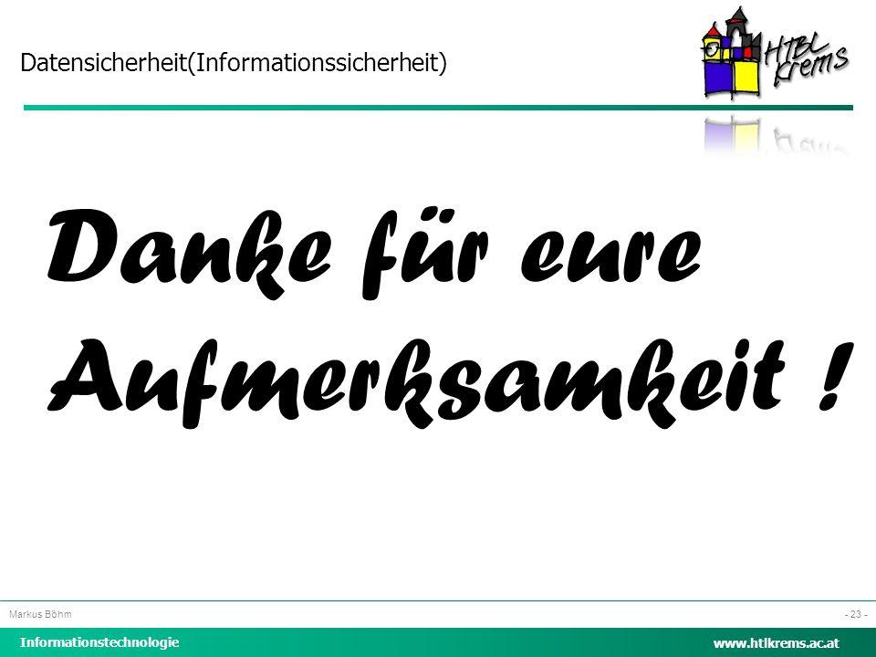 Datensicherheit(Informationssicherheit) Informationstechnologie Markus Böhm www.htlkrems.ac.at - 23 - Danke für eure Aufmerksamkeit !