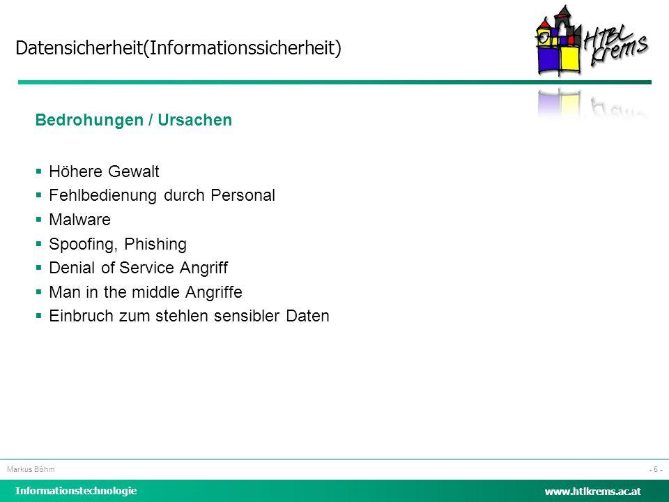Datensicherheit(Informationssicherheit) Informationstechnologie Markus Böhm www.htlkrems.ac.at - 5 - Bedrohungen / Ursachen  Höhere Gewalt  Fehlbedi