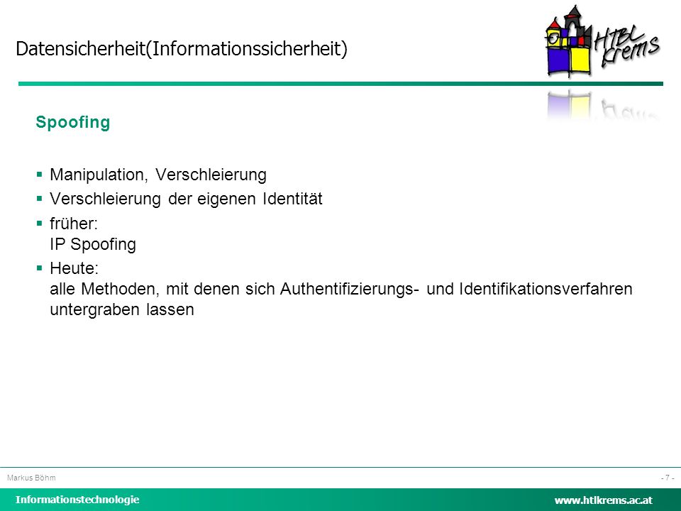 Datensicherheit(Informationssicherheit) Informationstechnologie Markus Böhm www.htlkrems.ac.at - 7 - Spoofing  Manipulation, Verschleierung  Verschl