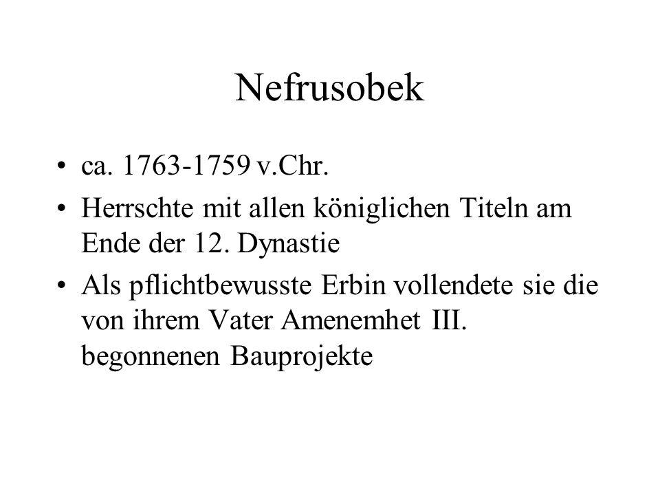 Nefrusobek ca. 1763-1759 v.Chr. Herrschte mit allen königlichen Titeln am Ende der 12. Dynastie Als pflichtbewusste Erbin vollendete sie die von ihrem