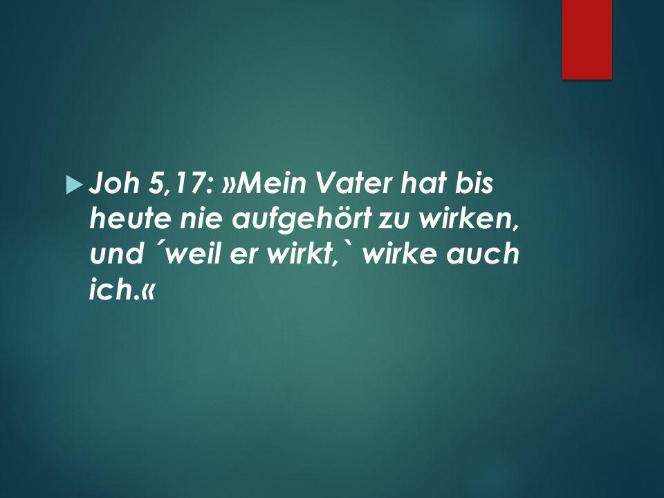  Joh 5,17: »Mein Vater hat bis heute nie aufgehört zu wirken, und ´weil er wirkt,` wirke auch ich.«