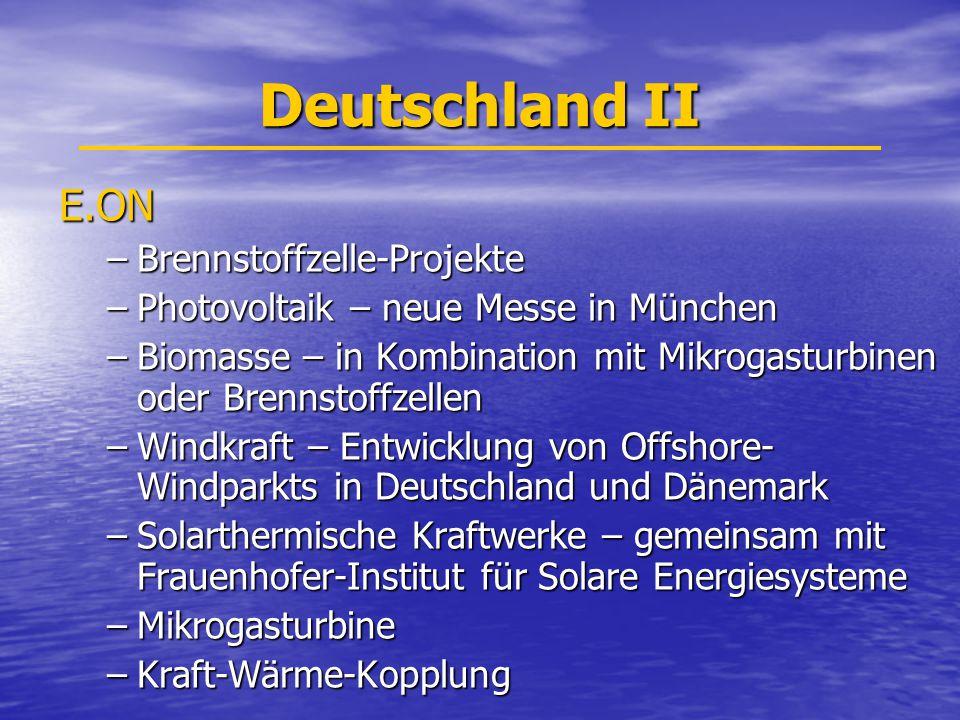 Deutschland II E.ON –Brennstoffzelle-Projekte –Photovoltaik – neue Messe in München –Biomasse – in Kombination mit Mikrogasturbinen oder Brennstoffzellen –Windkraft – Entwicklung von Offshore- Windparkts in Deutschland und Dänemark –Solarthermische Kraftwerke – gemeinsam mit Frauenhofer-Institut für Solare Energiesysteme –Mikrogasturbine –Kraft-Wärme-Kopplung
