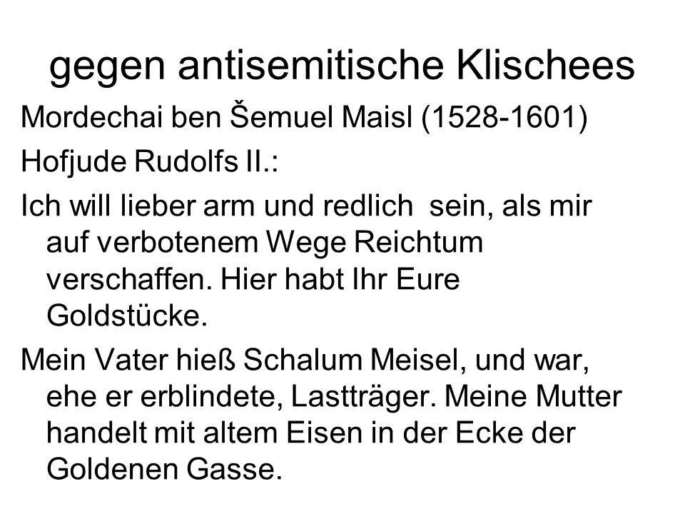 gegen antisemitische Klischees Mordechai ben Šemuel Maisl (1528-1601) Hofjude Rudolfs II.: Ich will lieber arm und redlich sein, als mir auf verbotenem Wege Reichtum verschaffen.