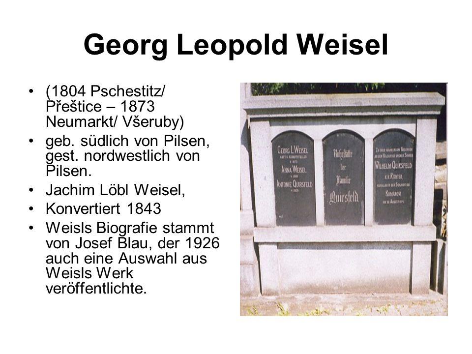 Georg Leopold Weisel (1804 Pschestitz/ Přeštice – 1873 Neumarkt/ Všeruby) geb. südlich von Pilsen, gest. nordwestlich von Pilsen. Jachim Löbl Weisel,