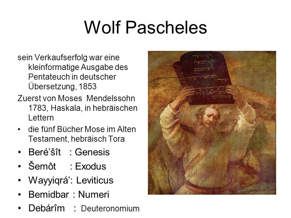 Wolf Pascheles sein Verkaufserfolg war eine kleinformatige Ausgabe des Pentateuch in deutscher Übersetzung, 1853 Zuerst von Moses Mendelssohn 1783, Haskala, in hebräischen Lettern die fünf Bücher Mose im Alten Testament, hebräisch Tora Beré'šît : Genesis Šemôt : Exodus Wayyiqrá': Leviticus Bemidbar : Numeri Debárîm : Deuteronomium