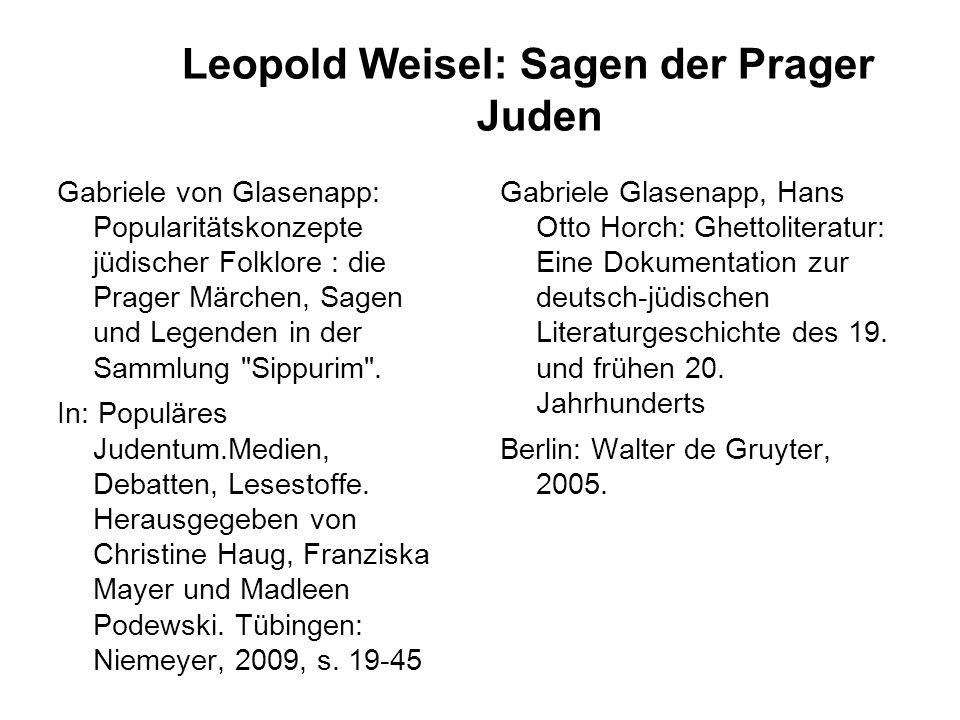 Leopold Weisel: Sagen der Prager Juden Gabriele von Glasenapp: Popularitätskonzepte jüdischer Folklore : die Prager Märchen, Sagen und Legenden in der Sammlung Sippurim .