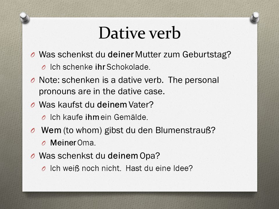 Dative verb O Was schenkst du deiner Mutter zum Geburtstag? O Ich schenke ihr Schokolade. O Note: schenken is a dative verb. The personal pronouns are