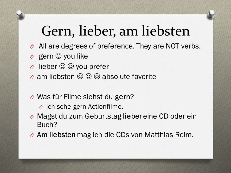 Gern, lieber, am liebsten O All are degrees of preference. They are NOT verbs. O gern you like O lieber you prefer O am liebsten absolute favorite O W